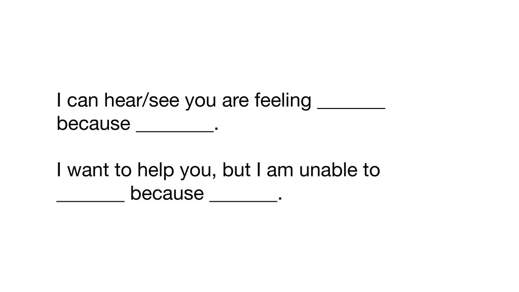 I can hear/see you are feeling _______ because ...