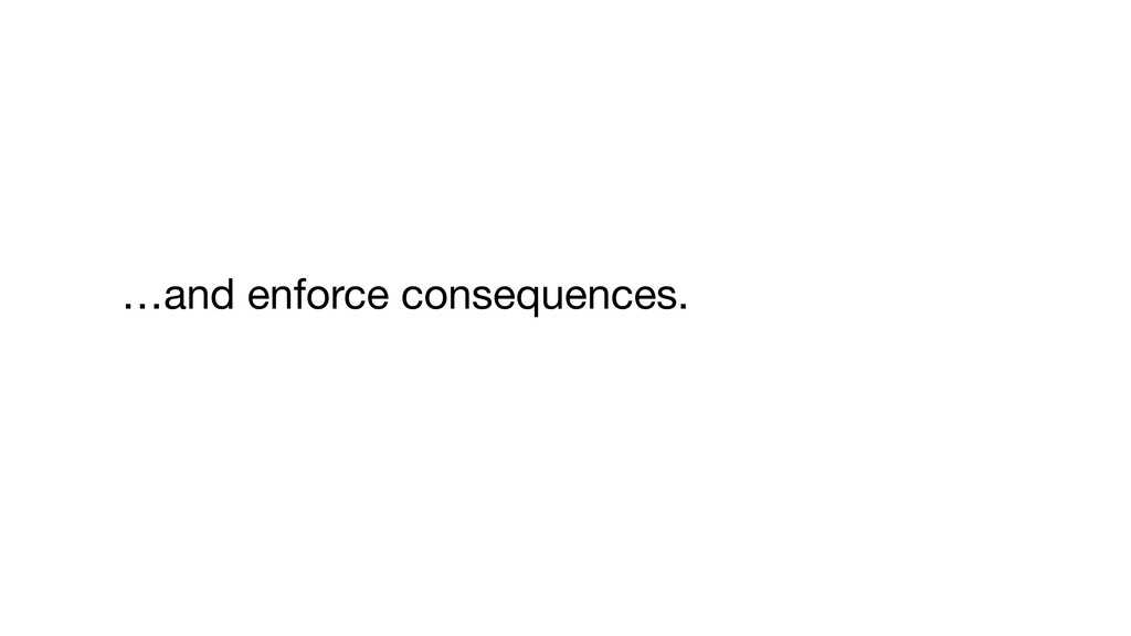 …and enforce consequences.