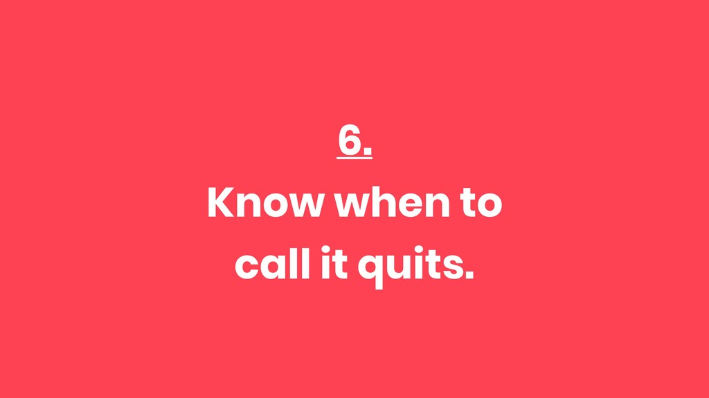 6. Know when to call it quits.
