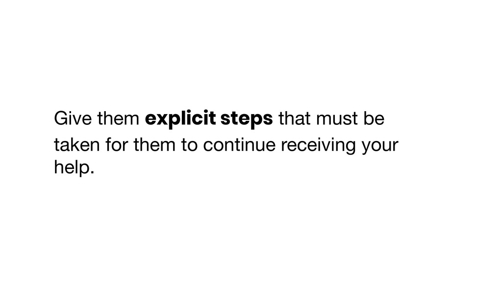 Give them explicit steps that must be taken for...