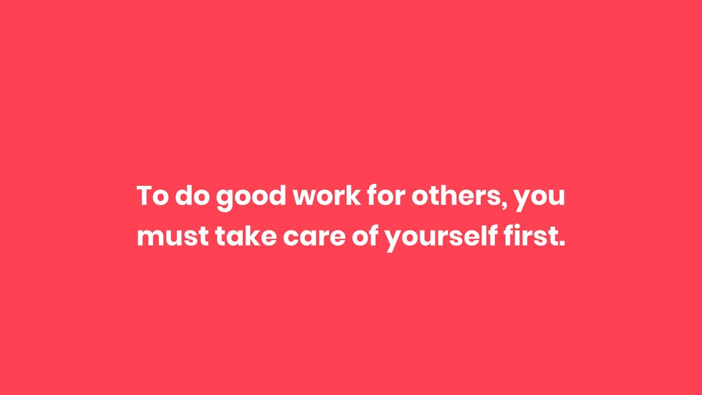 To do good work for others, you must take care ...