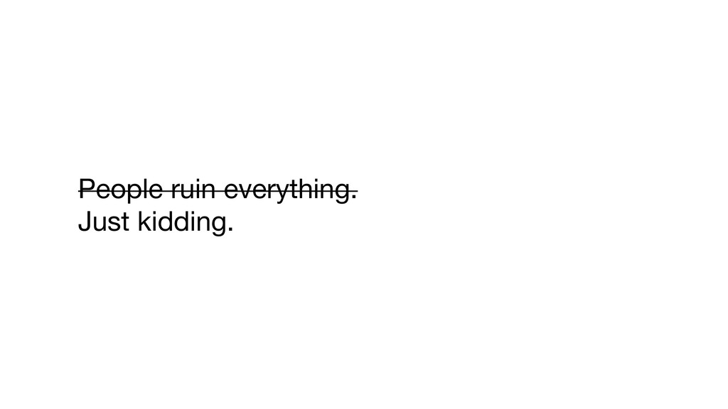 People ruin everything.  Just kidding.