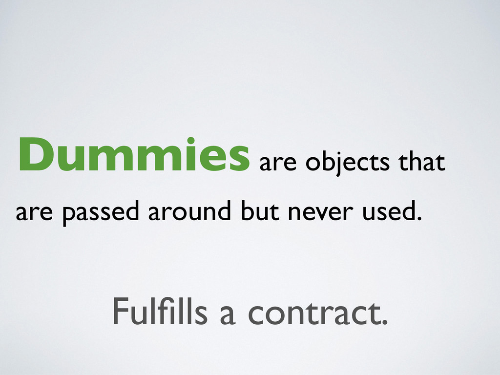Dummies are objects that are passed around but ...