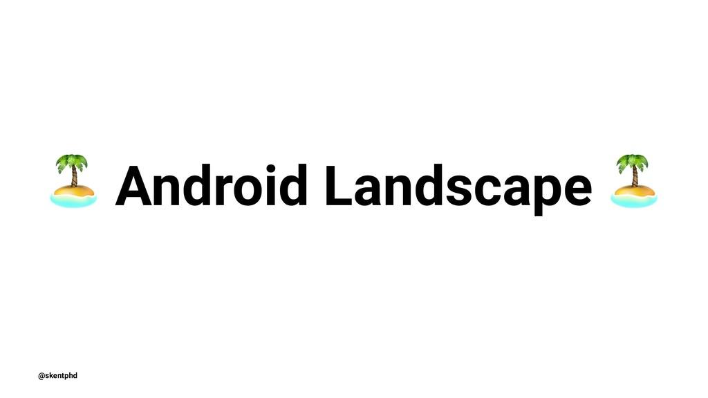 ! Android Landscape @skentphd