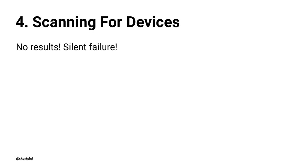 4. Scanning For Devices No results! Silent fail...
