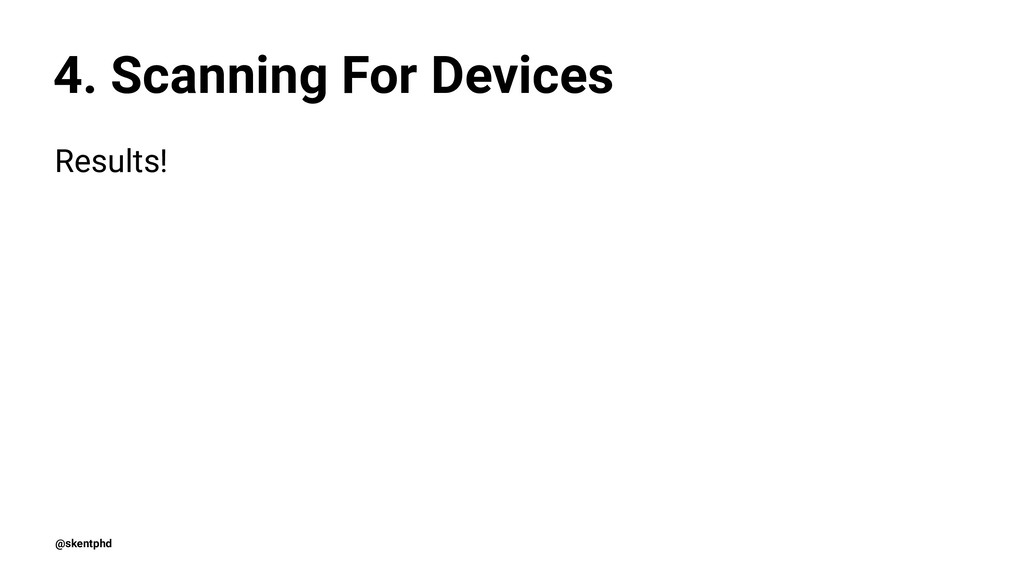4. Scanning For Devices Results! @skentphd