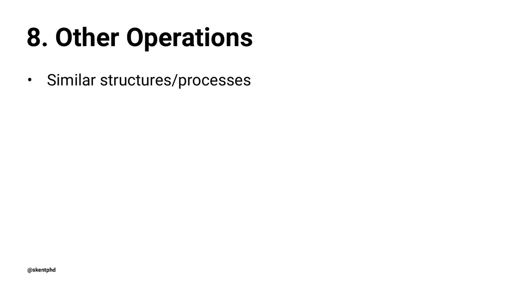 8. Other Operations • Similar structures/proces...
