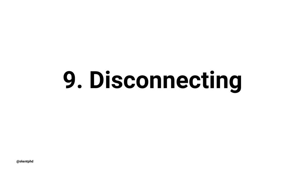 9. Disconnecting @skentphd