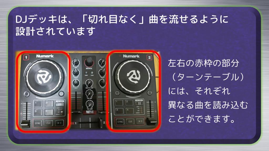 DJデッキは、「切れ目なく」曲を流せるように 設計されています 左右の赤枠の部分 (ターンテー...