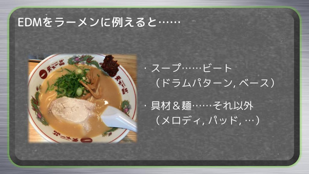 EDMをラーメンに例えると…… ・スープ……ビート (ドラムパターン, ベース) ・具材&麺…...