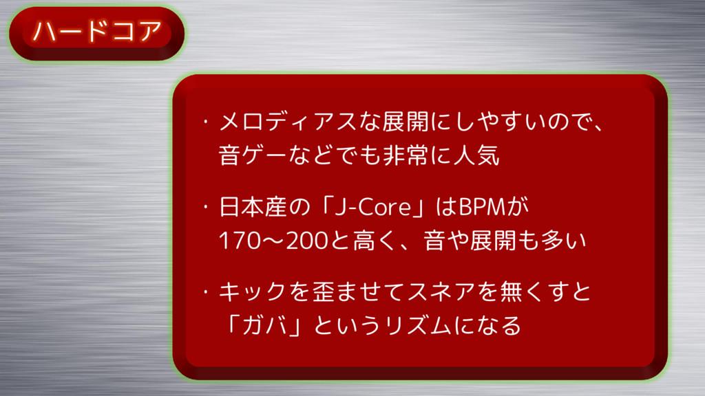 ハードコア ・メロディアスな展開にしやすいので、 音ゲーなどでも非常に人気 ・日本産の「J-C...
