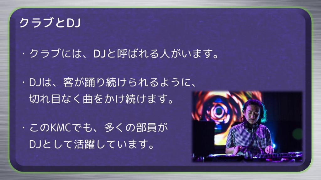クラブとDJ ・クラブには、DJと呼ばれる人がいます。 ・DJは、客が踊り続けられるように、 ...