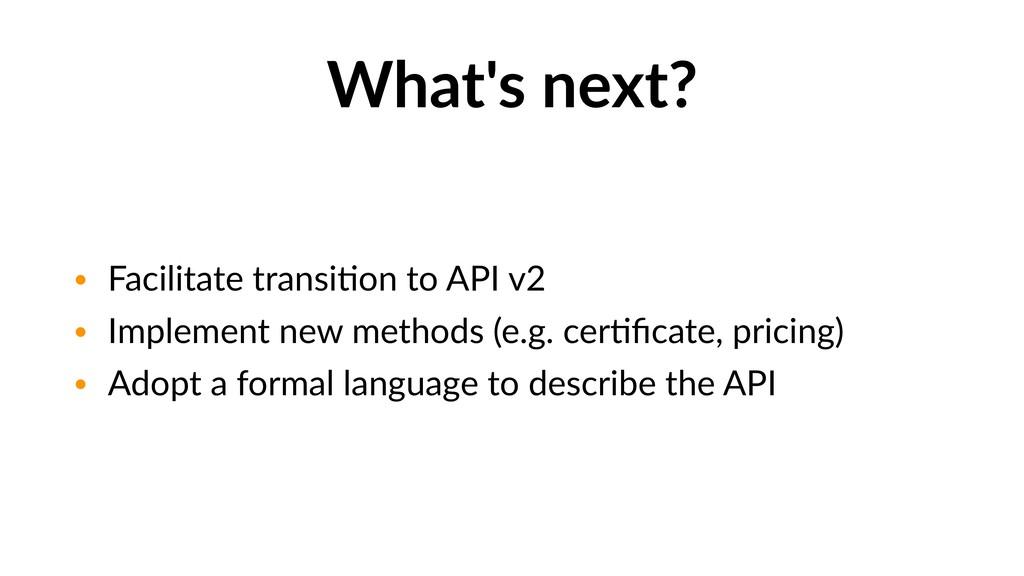 What's next? • Facilitate transiGon to API v2 •...