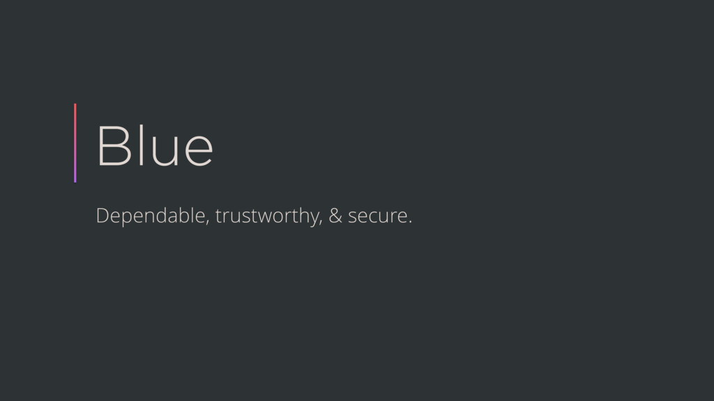 Blue Dependable, trustworthy, & secure.