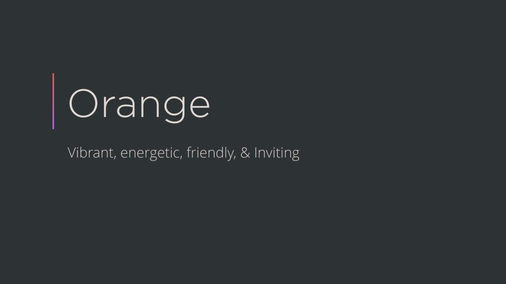 Orange Vibrant, energetic, friendly, & Inviting