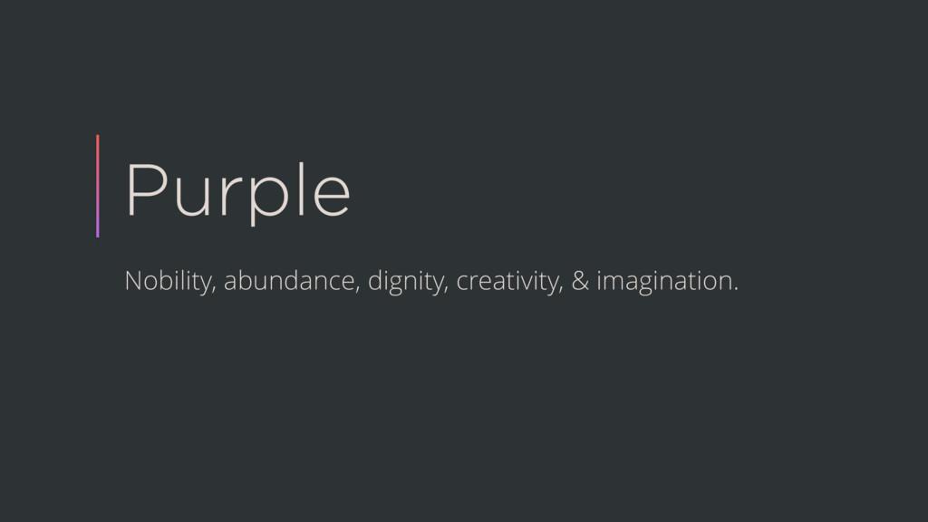 Purple Nobility, abundance, dignity, creativity...