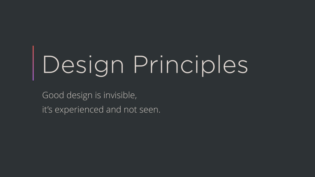 Design Principles Good design is invisible, it'...