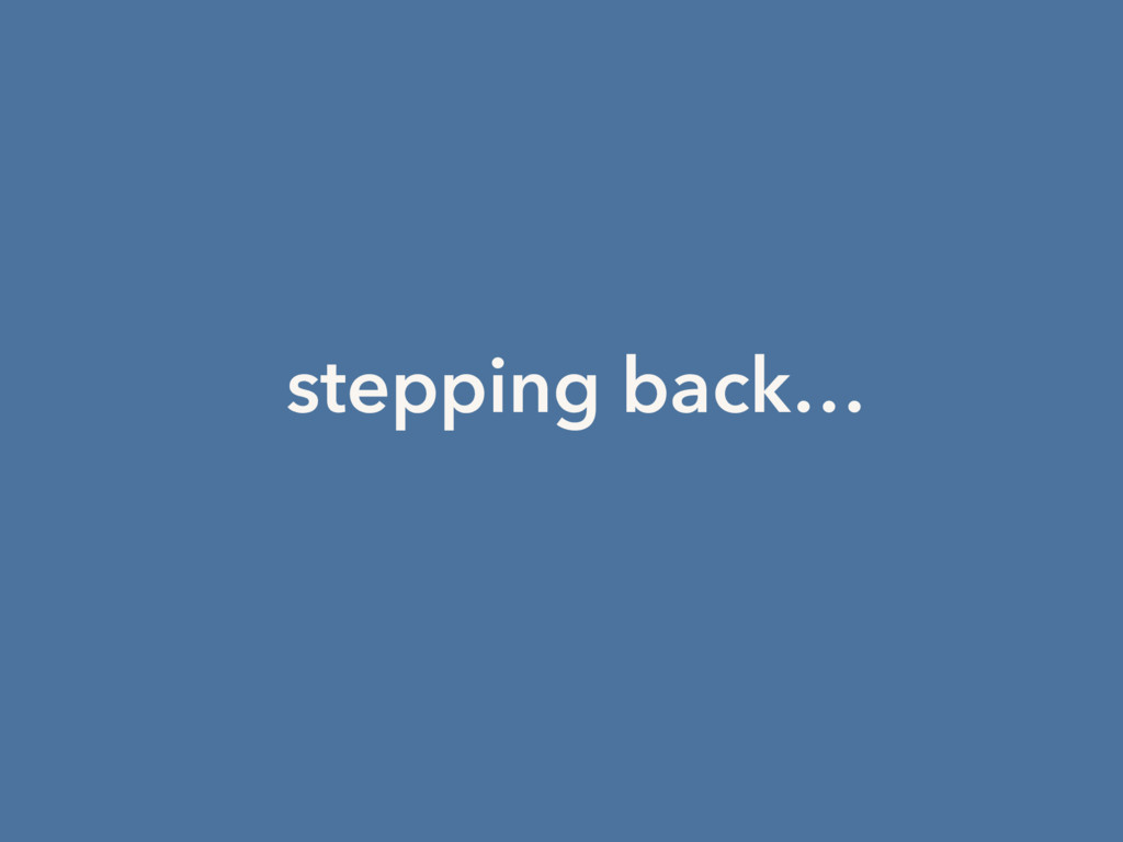 stepping back…