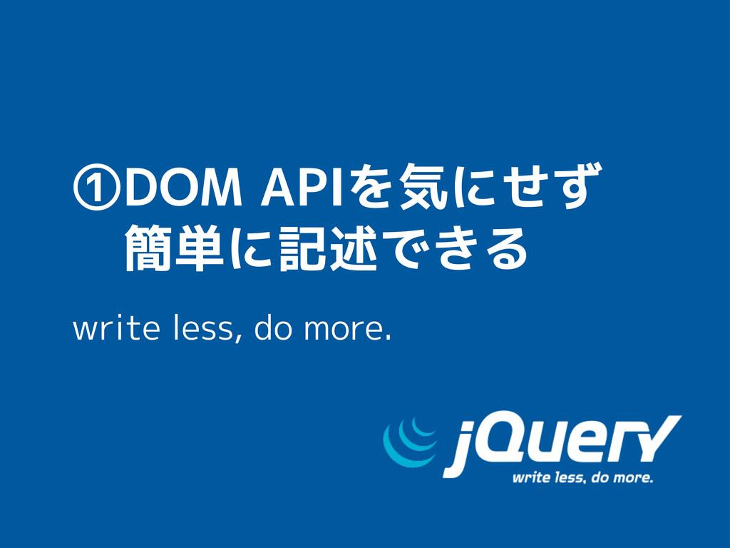 ①DOM APIを気にせず  簡単に記述できる write less, do more.