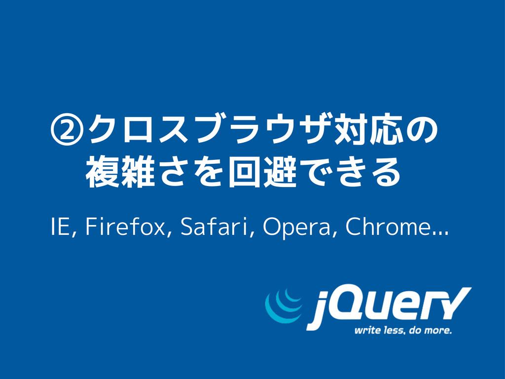 ②クロスブラウザ対応の  複雑さを回避できる IE, Firefox, Safari, Ope...