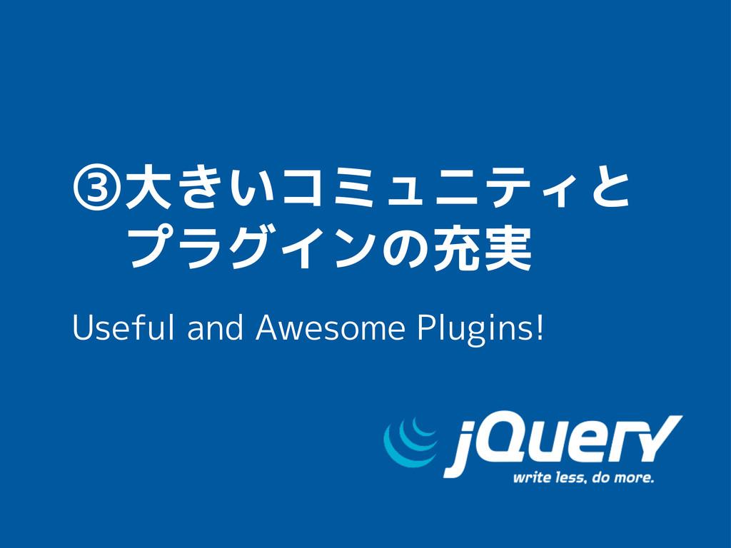 ③大きいコミュニティと  プラグインの充実 Useful and Awesome Plugin...