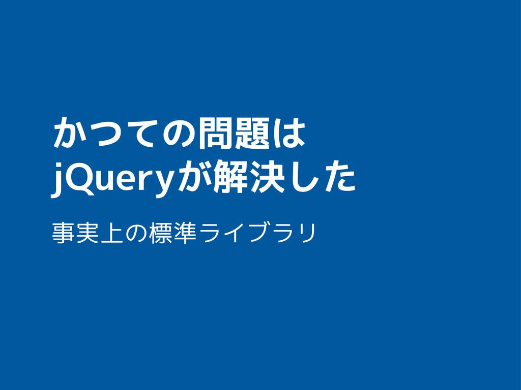 かつての問題は jQueryが解決した 事実上の標準ライブラリ