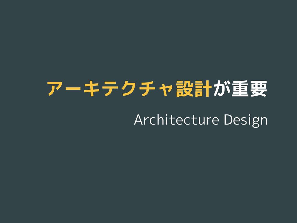 アーキテクチャ設計が重要 Architecture Design