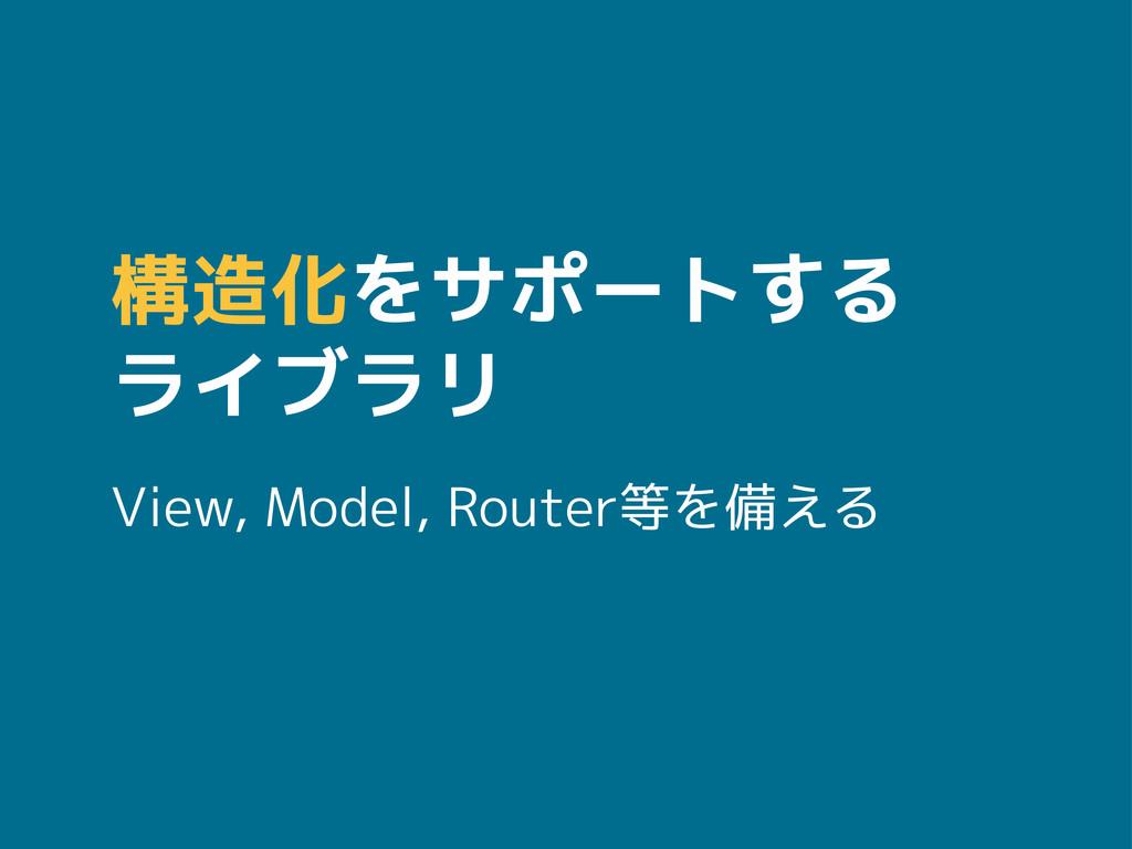 構造化をサポートする ライブラリ View, Model, Router等を備える