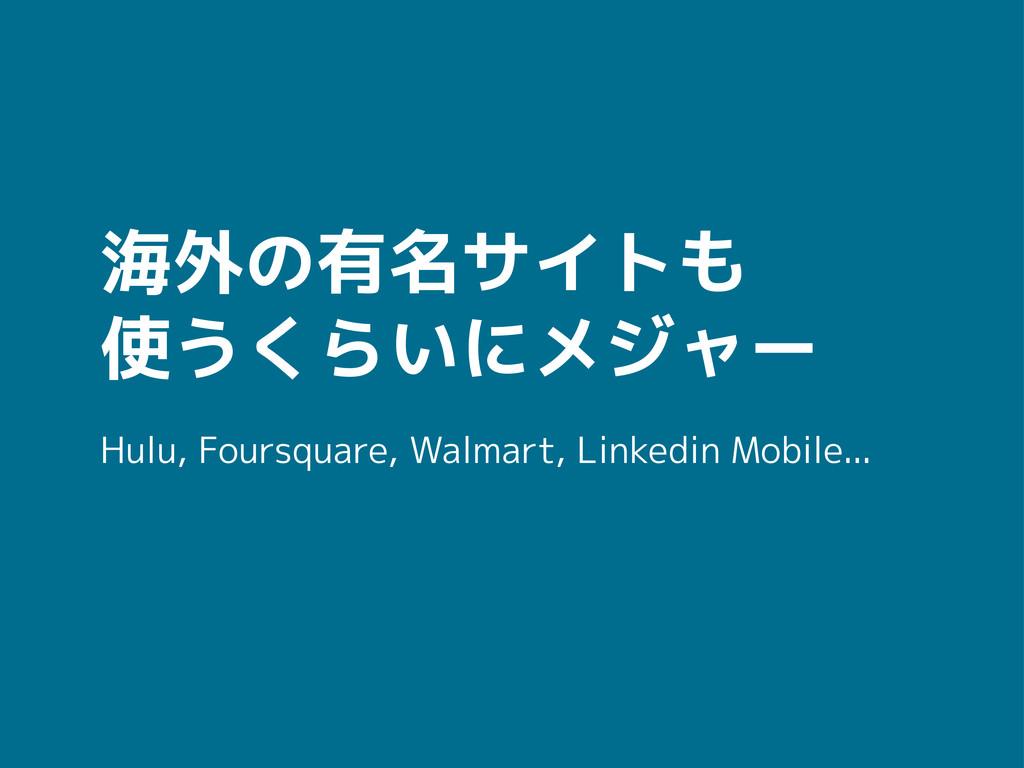 海外の有名サイトも 使うくらいにメジャー Hulu, Foursquare, Walmart,...