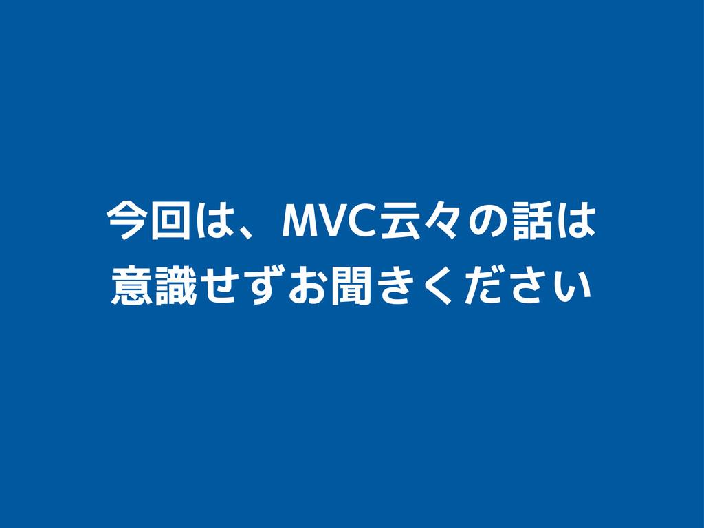 今回は、MVC云々の話は 意識せずお聞きください