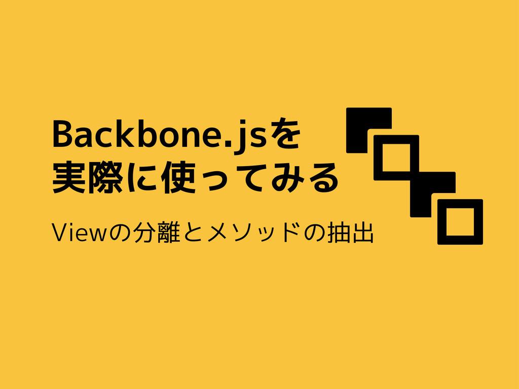 Backbone.jsを 実際に使ってみる Viewの分離とメソッドの抽出  