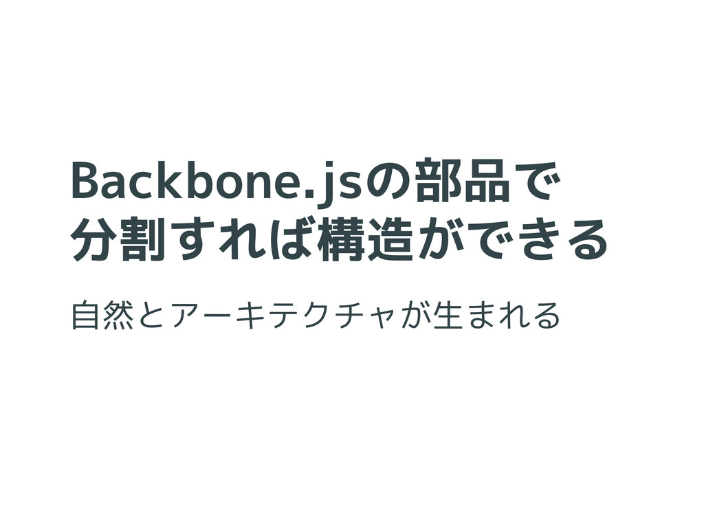 Backbone.jsの部品で 分割すれば構造ができる 自然とアーキテクチャが生まれる