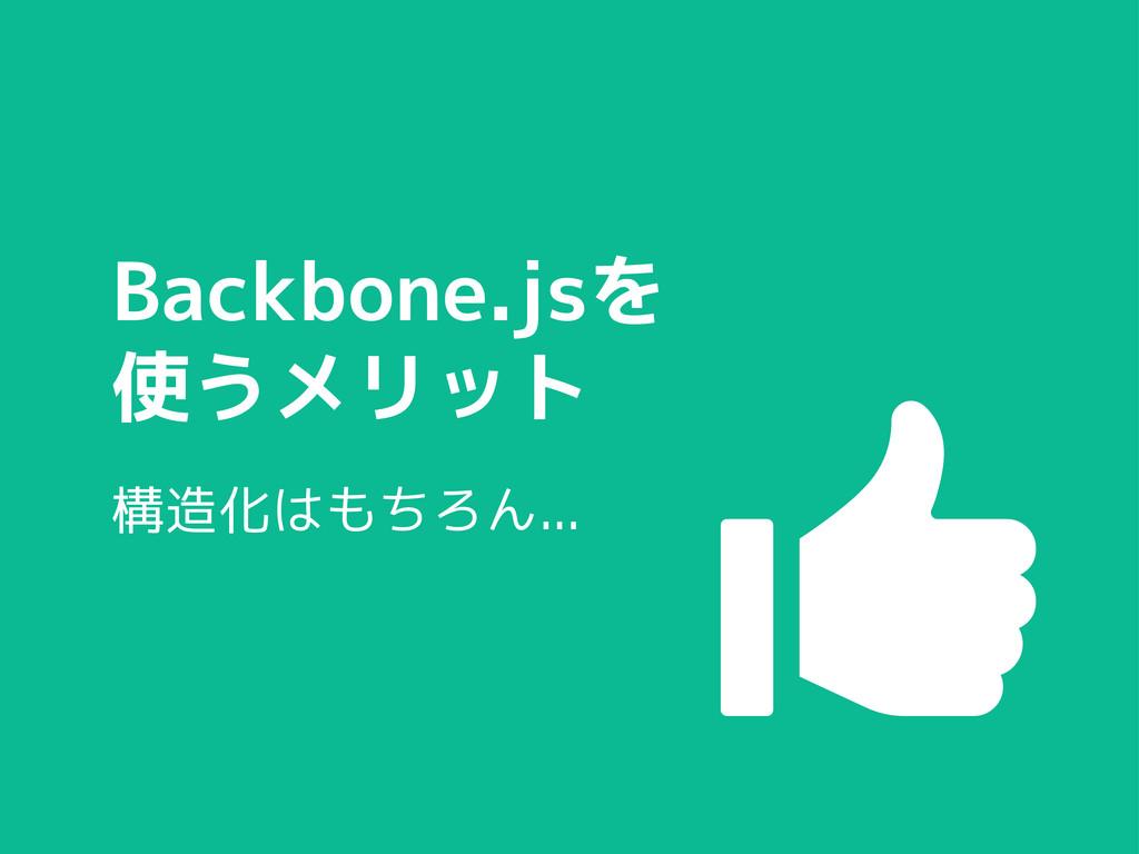 Backbone.jsを 使うメリット 構造化はもちろん...