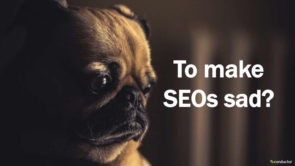 To make SEOs sad?