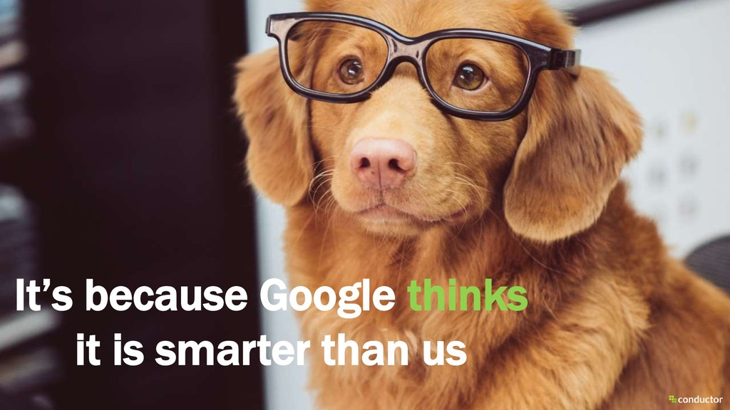 It's because Google thinks it is smarter than us