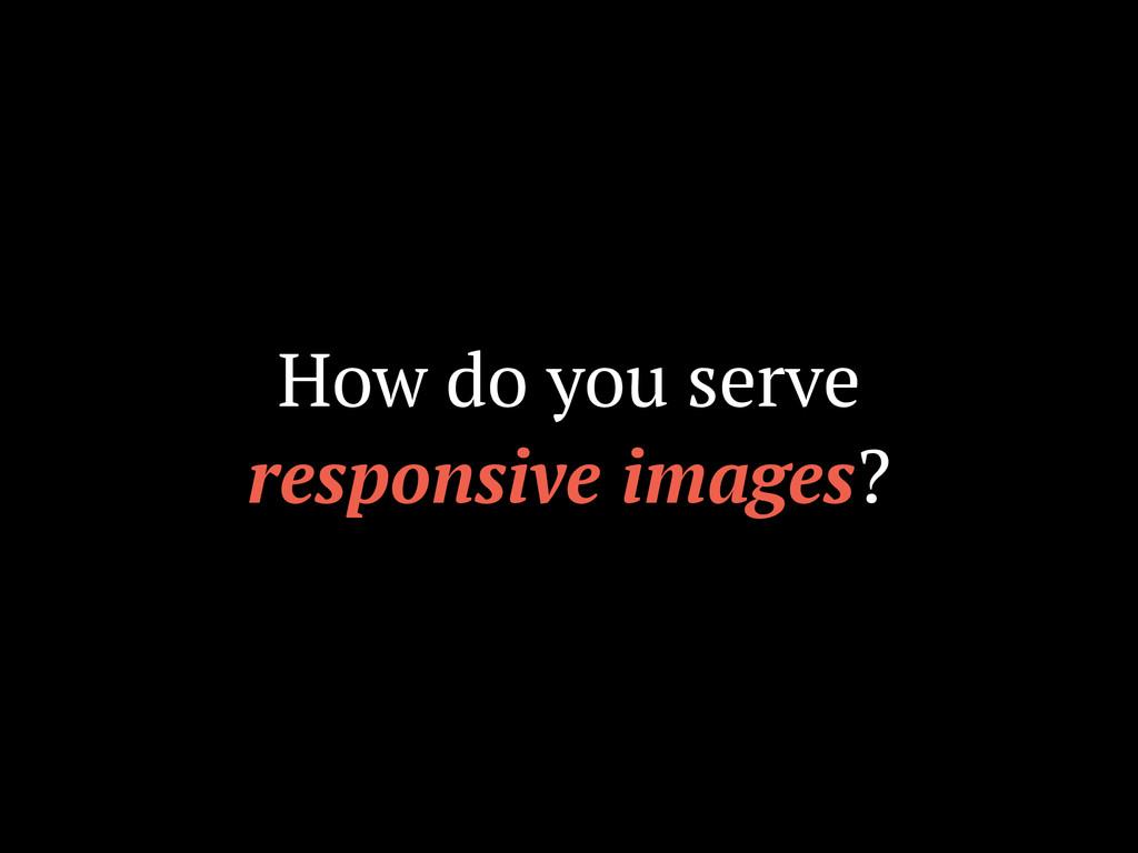 How do you serve responsive images?