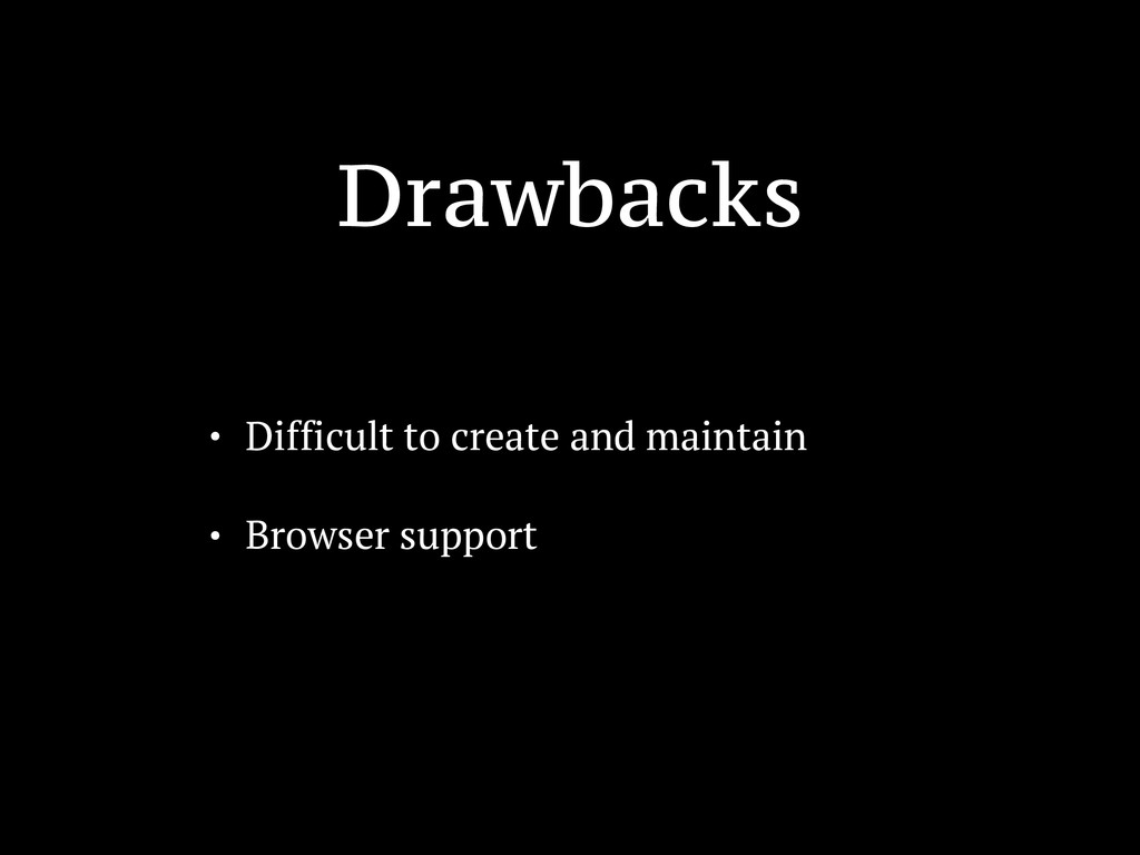 Drawbacks • Difficult to create and maintain • ...