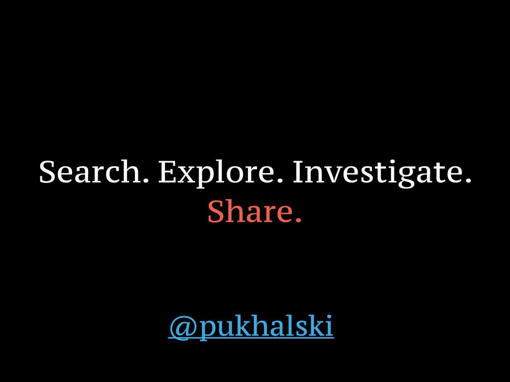 Search. Explore. Investigate. Share. @pukhalski