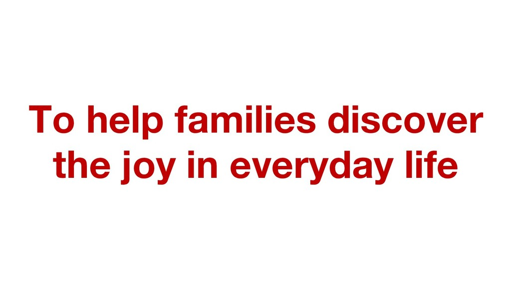 To help families discover the joy in everyday l...