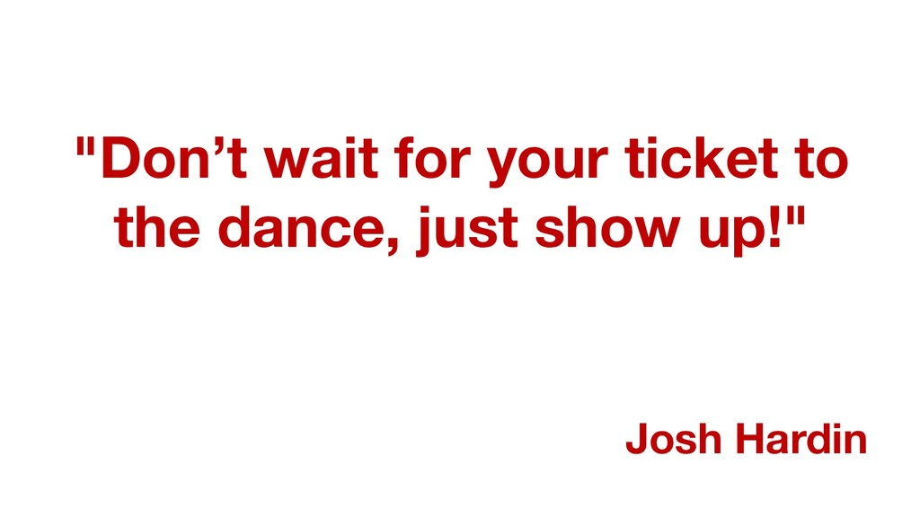 """""""Don't wait for your ticket to the dance, just ..."""
