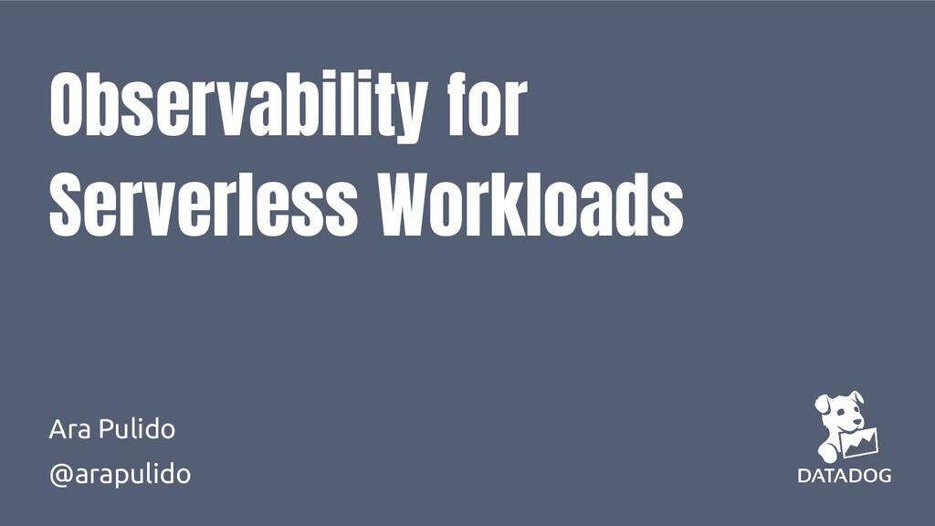 Observability for Serverless Workloads Ara Puli...