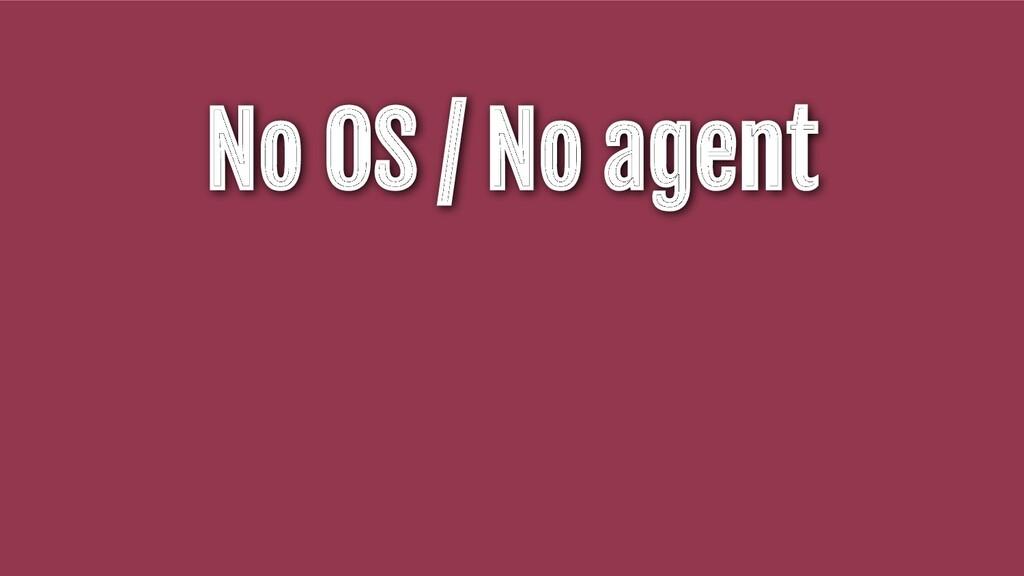 No OS / No agent