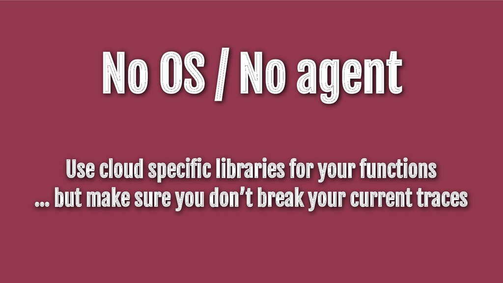 No OS / No agent Use cloud specific libraries fo...