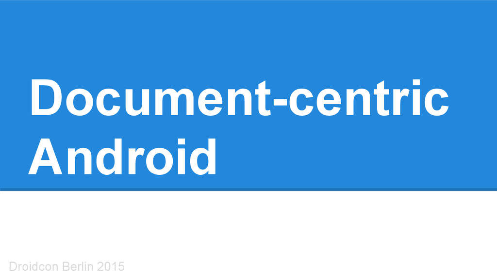 Document-centric Android Droidcon Berlin 2015