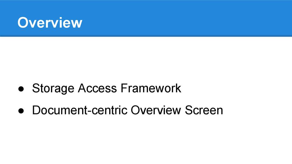 Overview ● Storage Access Framework ● Document-...