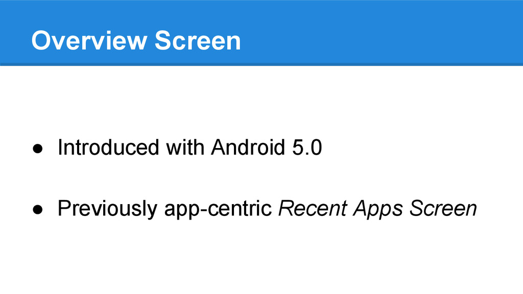 Overview Screen ● Introduced with Android 5.0 ●...