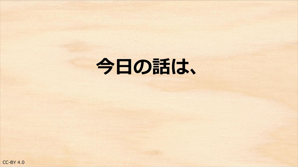 CC-BY 4.0 今日の話は、