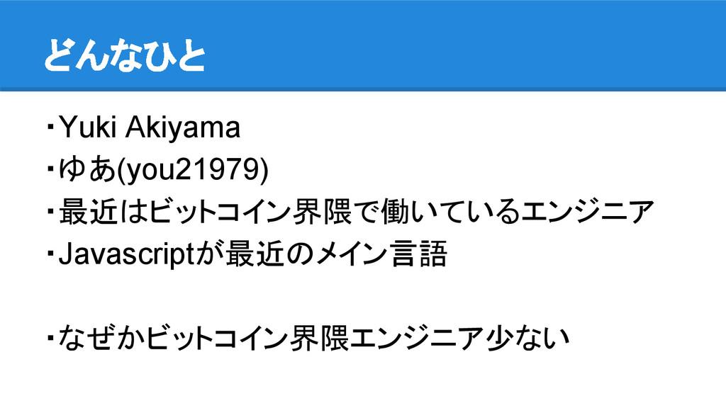 どんなひと ・Yuki Akiyama ・ゆあ(you21979) ・最近はビットコイン界隈で...