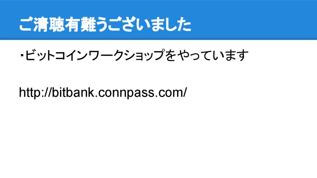 ご清聴有難うございました ・ビットコインワークショップをやっています http://bitba...