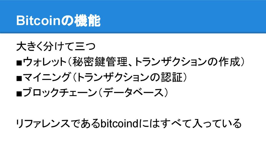 Bitcoinの機能 大きく分けて三つ ■ウォレット(秘密鍵管理、トランザクションの作成) ■...